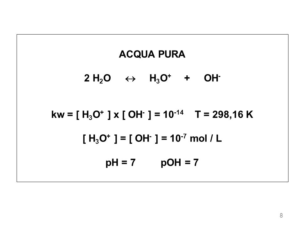 ACQUA PURA2 H2O  H3O+ + OH- kw = [ H3O+ ] x [ OH- ] = 10-14 T = 298,16 K. [ H3O+ ] = [ OH- ] = 10-7 mol / L.